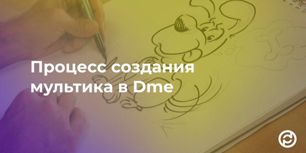 Процесс создания мультика в Dme