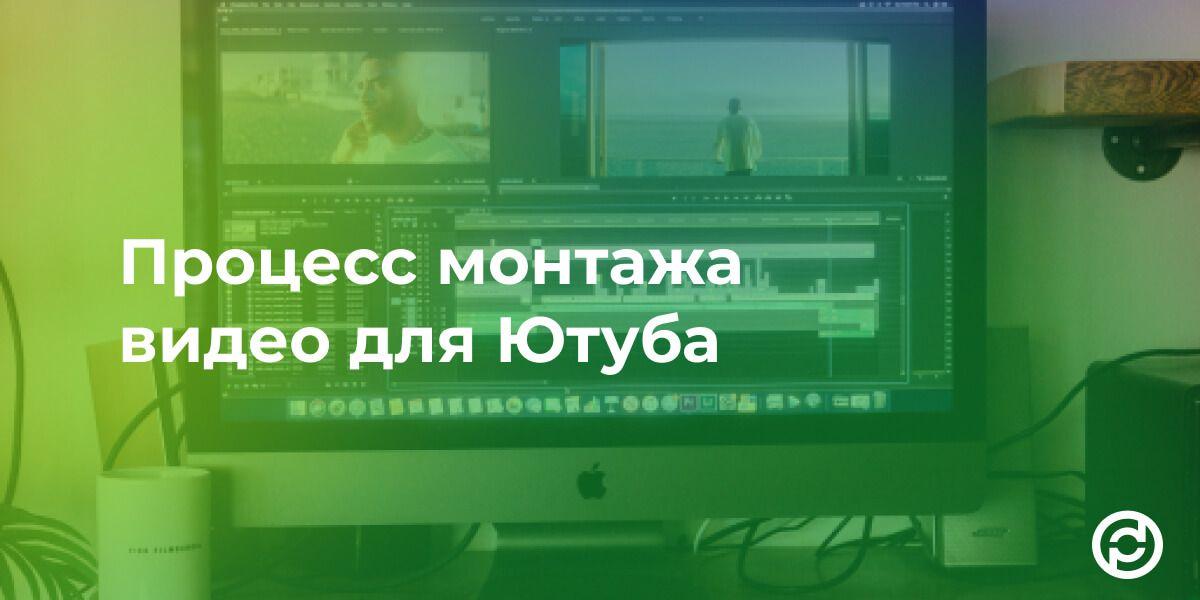 Процесс монтажа видео для Ютуба